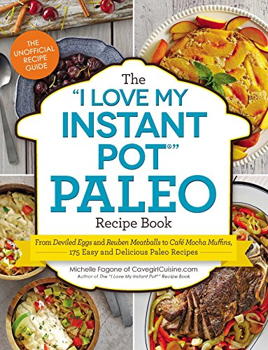 "The I Love My Instant Pot Paleo Recipe Book: From Deviled Eggs and Reuben Meatballs to Café Mocha Muffins, 175 Easy and Delicious Paleo Recipes (""I Love My"" Series) by Michelle Fagone"