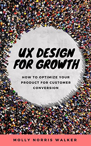 Ux design for growth how to optimize your product for customer ux design for growth how to optimize your product for customer conversion by norris malvernweather Image collections