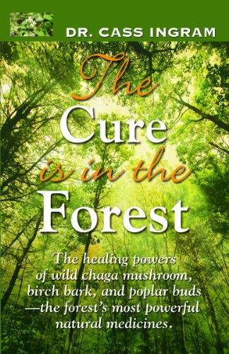 (The Cure Is in the Forest: The Healing Powers of Wild Chaga Mushroom, Birch Bark, and Poplar Buds--The Forest's Most Powerful Natural Medicines)