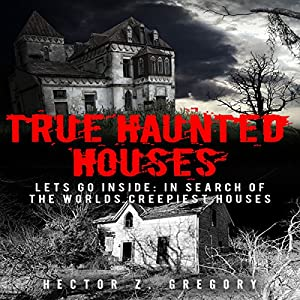 True Haunted Houses - Let's Go Inside: In Search of the World's Creepiest Houses Audiobook