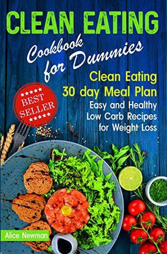 Clean Eating Cookbook for Dummies.: Clean Eating 30 day Meal Prep Cookbook. Easy and Healthy Low Carb Recipes for Weight Loss Diet That Actually Works ... beginners, clean eating weight (Calorie Meals)