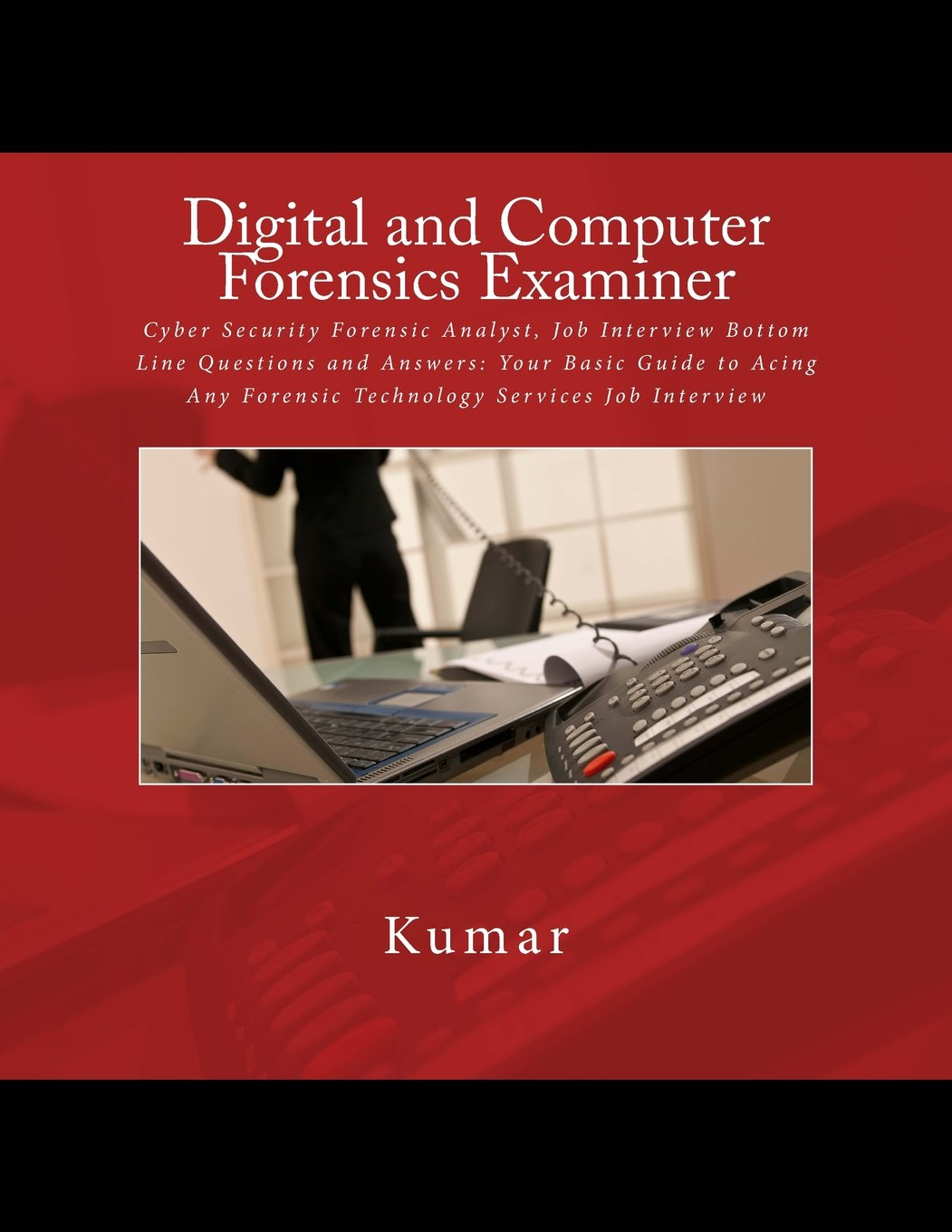 Digital And Computer Forensics Examiner Cyber Security Forensic Analyst Job Interview Bottom Line Questions And Answers Your Basic Guide To Acing Any Forensic Technology Services Job Interview Kumar 9781537794303 Amazon Com Books