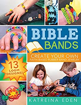 Bible Bands: Create Your Own Faith-Based Rubber Band Jewelry, 13 Loom Designs! by [Eden, Katreina]