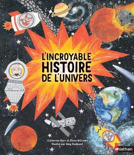 L'incroyable histoire de l'Univers Album – 23 février 2017 Catherine Barr Steve Williams Amy Husband Alice Gallori
