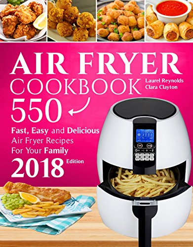 Air Fryer Cookbook: 550 Fast, Easy and Delicious Air Fryer Recipes For Your Family (2018 NEW Edition) by Laurel Reynolds, Clara Clayton