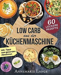 Low Carb Aus Der Kuchenmaschine Das Kochbuch Mit 60 Leckeren Und