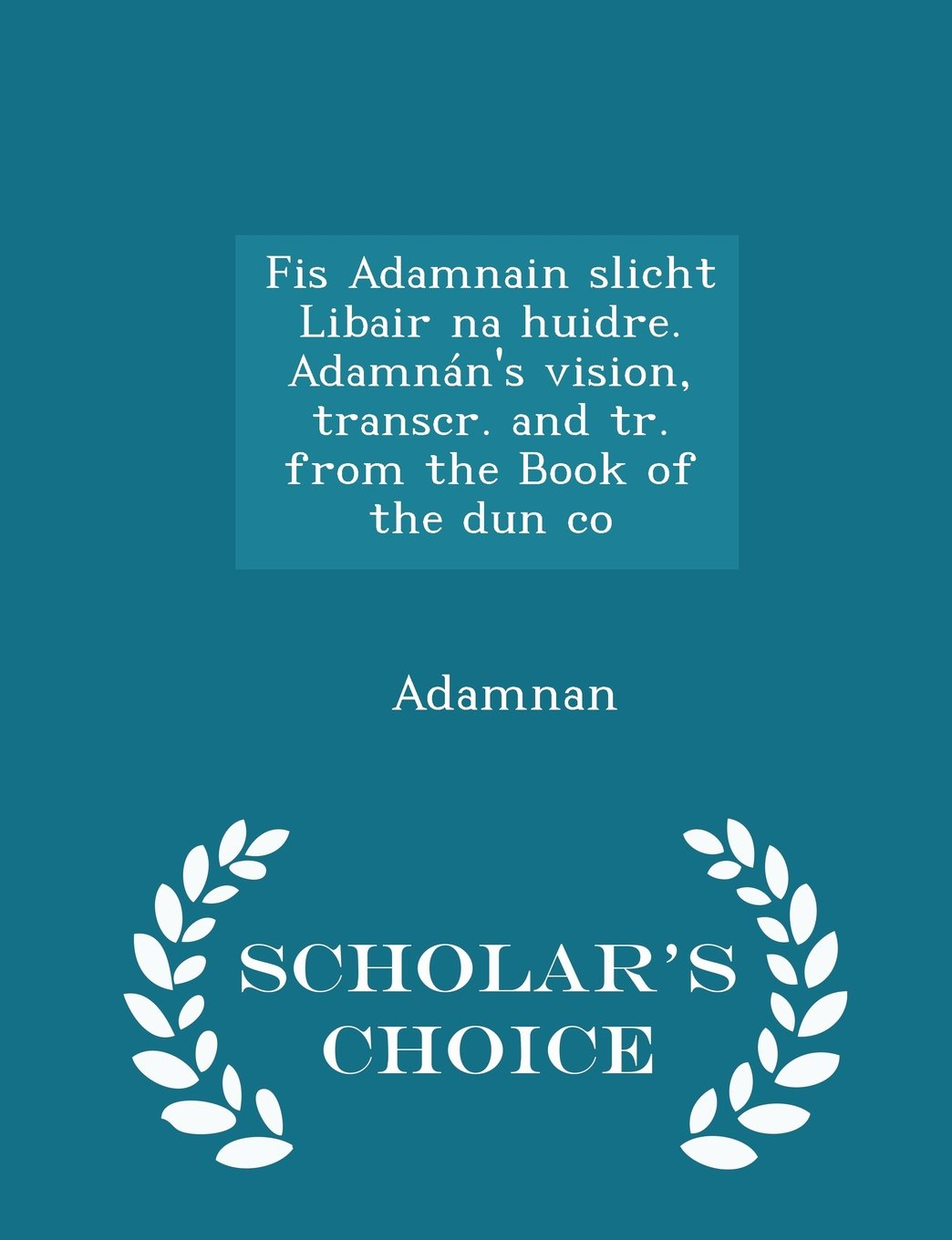Read Online Fis Adamnain slicht Libair na huidre. Adamnán's vision, transcr. and tr. from the Book of the dun co - Scholar's Choice Edition pdf
