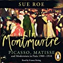In Montmartre: Picasso, Matisse and Modernism in Paris, 1900-1910 Audiobook by Sue Roe Narrated by Emma Bering