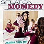 Situation Momedy: A First-Time Mom's Guide to Laughing Your Way Through Pregnancy & Year One | Jenna Von Oy