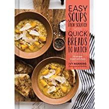 Easy Soups from Scratch with Quick Breads to Match: 70 Recipes to Pair and Share