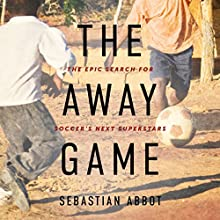 The Away Game: The Epic Search for Soccer's Next Superstars Audiobook by Sebastian Abbot Narrated by Robert Fass