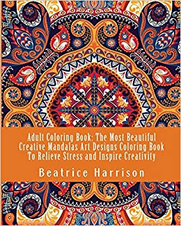 Adult Coloring Book The Most Beautiful Creative Mandalas Art Designs To Relieve Stress And Inspire Creativity Amazonca Beatrice Harrison