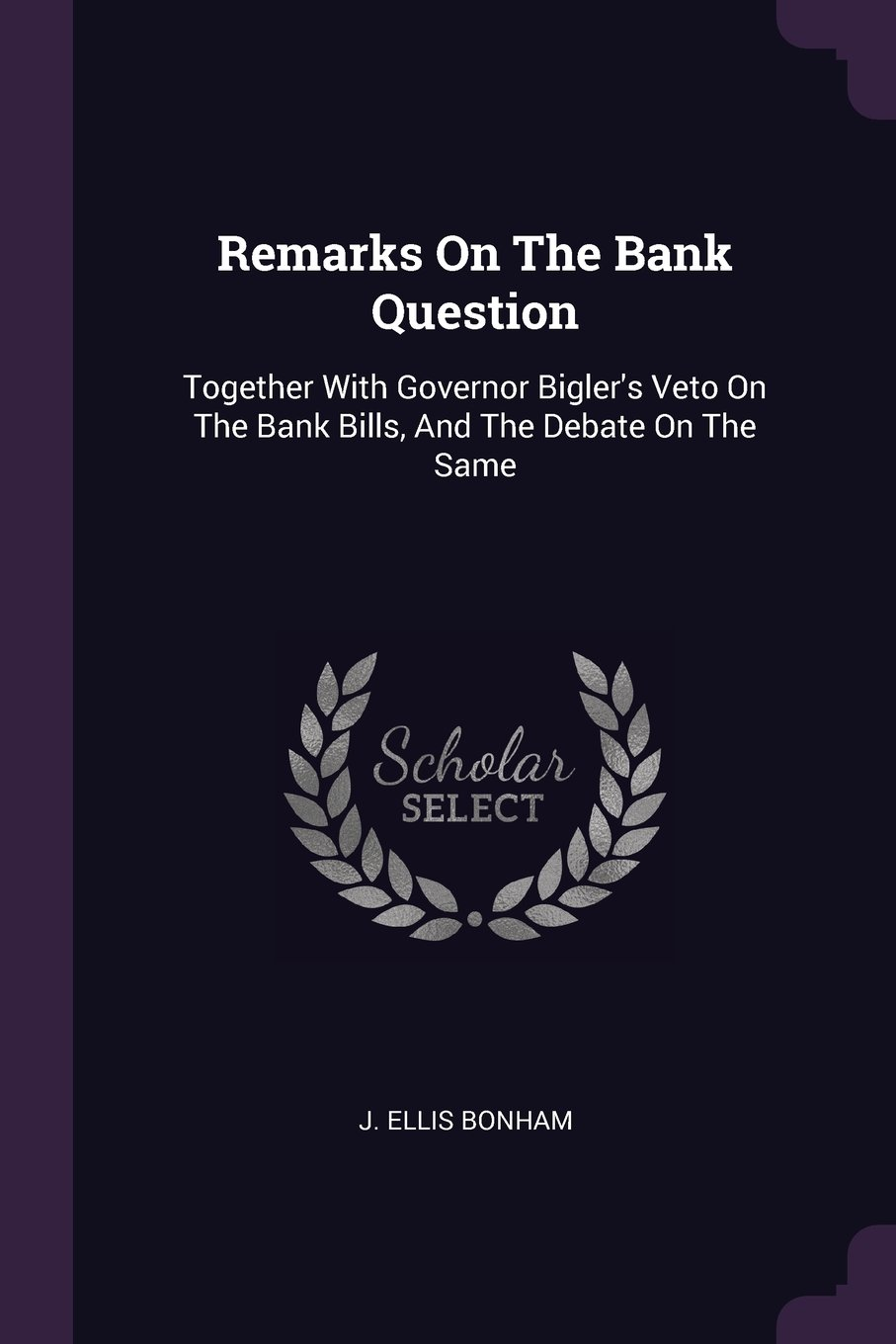 Remarks On The Bank Question: Together With Governor Bigler's Veto On The Bank Bills, And The Debate On The Same ebook