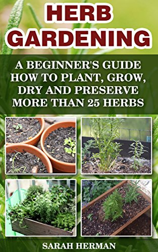 Herb Gardening: A beginner's guide How to Plant, Grow, Dry and Preserve More than 25 Herbs: (Gardening, Gardening Books, Herb Garden, Gardening For Dummies) ... Gardening, Garden Ideas, Indoor Gardening) by [Herman, Sarah]