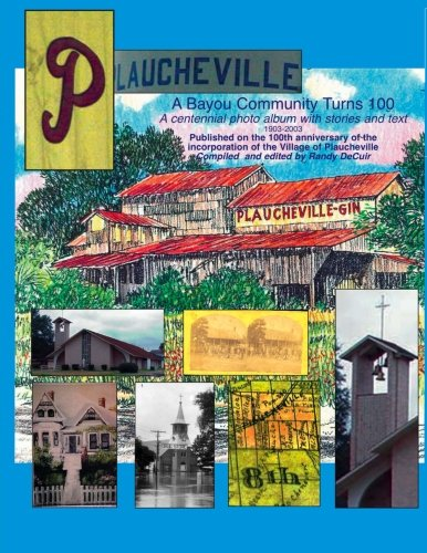 Plaucheville: A Bayou Comunity turn 100: A Centennial Album with photos and text published on the 100th anniversary of the incorporation of the Village of Plaucheville, Louisiana 1903-2003 - Centennial Album