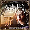 Fields of Air: A Steampunk Adventure Novel Audiobook by Shelley Adina Narrated by Fiona Hardingham