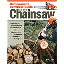 Homeowner's Complete Guide to the Chainsaw: A Chainsaw Pro shows you how to safely and confidently handle everything from trimming branches and felling trees to splitting and stacking wood.