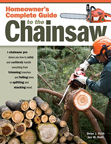 (Homeowner's Complete Guide to the Chainsaw: A Chainsaw Pro Shows You How to Safely and Confidently Handle Everything from Trimming Branches and Felling Trees to Splitting and Stacking Wood)