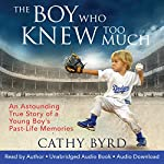 The Boy Who Knew Too Much: An Astounding True Story of a Young Boy's Past-Life Memories | Cathy Byrd