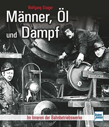 Männer, Öl und Dampf: Im Inneren der Bahnbetriebswerke