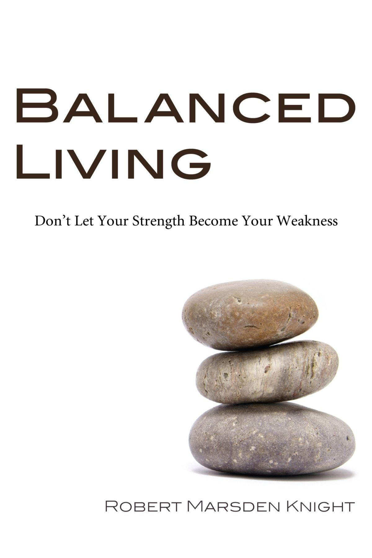 balanced living don t let your strength become your weakness balanced living don t let your strength become your weakness robert marsden knight 9781556358388 com books