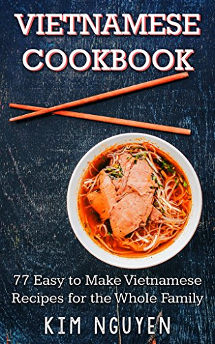 Vietnamese Cookbook: 77 Easy to Make Vietnamese Recipes for the Whole Family by Kim Nguyen