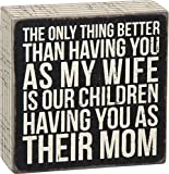 Primitives by Kathy The only Thing Better Than Having You As My Wife is Our Children Having You As Their Mom Box Sign