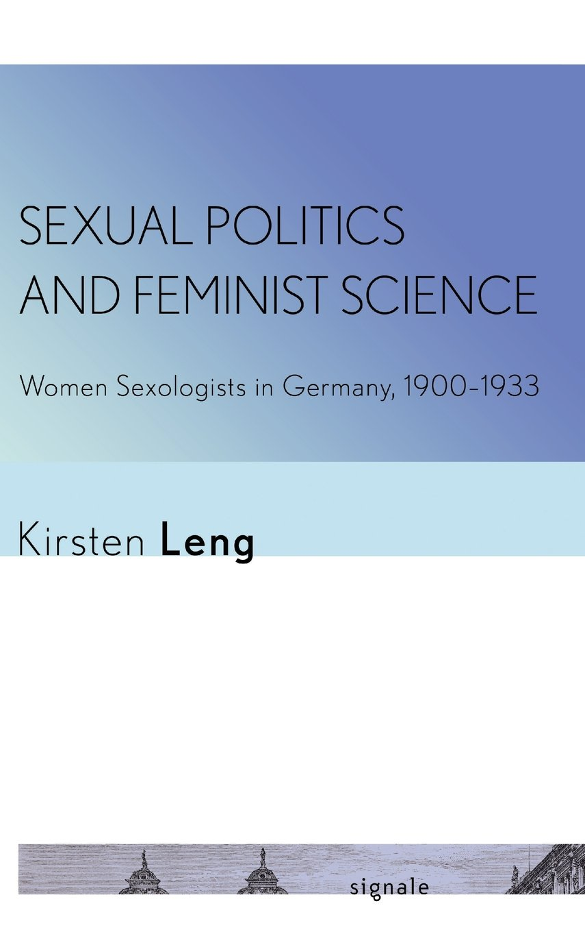 Sexual Politics and Feminist Science: Women Sexologists in Germany, 1900–1933 (Signale: Modern German Letters, Cultures, and Thought) ebook