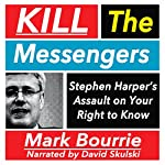 Kill the Messengers: Stephen Harper's Assault on Your Right to Know | Mark Bourrie