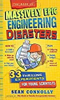 The Book of Massively Epic Engineering Disasters: 33 Thrilling Experiments Based on History's Greatest Blunders (Irresponsible Science)