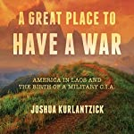 A Great Place to Have a War: America in Laos and the Birth of a Military CIA | Joshua Kurlantzick