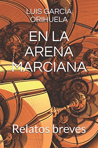 EN LA ARENA MARCIANA: Relatos breves Tapa blanda – 11 ene 2018 LUIS GARCÍA ORIHUELA Independently published 1976746094 Fiction / Short Stories