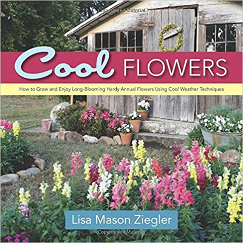 Cool Flowers How to Grow and Enjoy Long-Blooming Hardy Annual Flowers Using Cool Weather Techniques