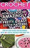 Crochet. Crochet Projects: How To Crochet Amazingly Pretty & Easy Stitch Patterns (WITH PICTURES!). Step-by-Step Guide for Beginners With 30+ Useful Instructions ... to Corner, Patterns, Stitches Book 1)