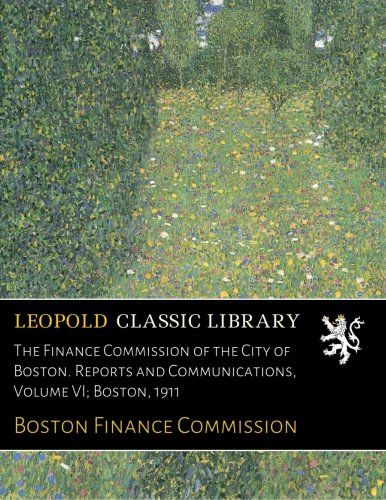 Read Online The Finance Commission of the City of Boston. Reports and Communications, Volume VI; Boston, 1911 ebook