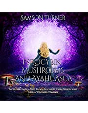 Psilocybin Mushrooms and Ayahuasca: The Ultimate Guide to Treat Anxiety, Depression, Eating Disorders and Discover Psychedelic Medicine