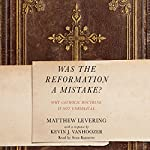 Was the Reformation a Mistake?: Why Catholic Doctrine Is Not Unbiblical | Kevin J. Vanhoozer - contributor,Matthew Levering