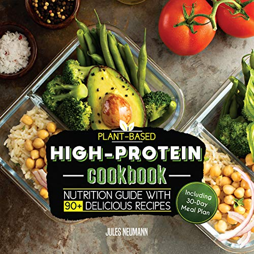 Plant-Based High-Protein Cookbook: Nutrition Guide With 90+ Delicious Recipes (Including 30-Day Meal Plan) (Vegan Meal Prep Book 2) (Best Bulking Protein 2019)