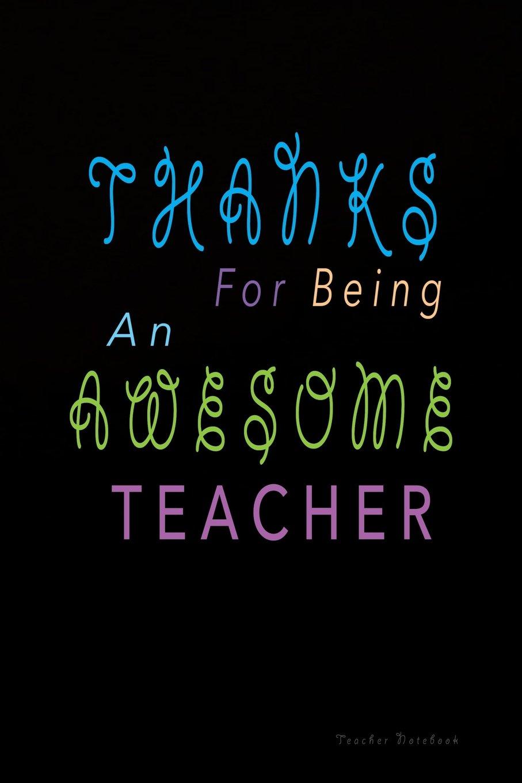 Thanks For Being An Awesome Teacher: Inspirational Notebook For Teachers, Perfect Teacher Appreciation Gift For Year End (Teacher Appreciation Journal) (Volume 2) ebook