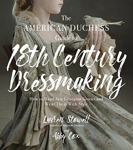 the-american-duchess-guide-to-18th-century-dressmaking-how-to-hand-sew-georgian-gowns-and-wear-them-