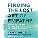 Finding the Lost Art of Empathy: Connecting Human to Human in a Disconnected World Audiobook by Tracy Wilde Narrated by Tracy Wilde