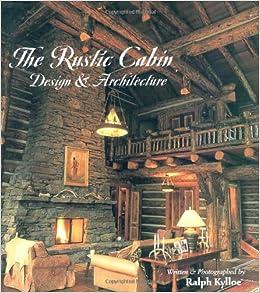 The Rustic Cabin: Design U0026 Architecture: Ralph Kylloe: 0082552023119:  Amazon.com: Books