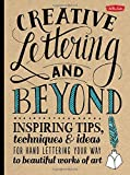 Creative Lettering and Beyond: Inspiring tips, techniques, and ideas for hand lettering your way to beautiful works of art
