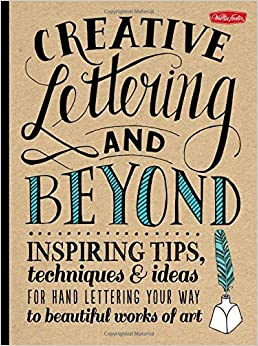 creative lettering and beyond inspiring tips techniques and ideas for hand lettering your way to beautiful works of art creativeand beyond paperback