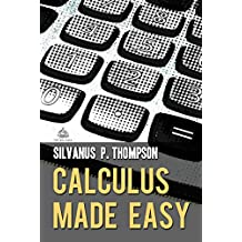 Calculus Made Easy: A Simple Introduction to Those Terrifying Methods Called The Differential and Integral Calculus