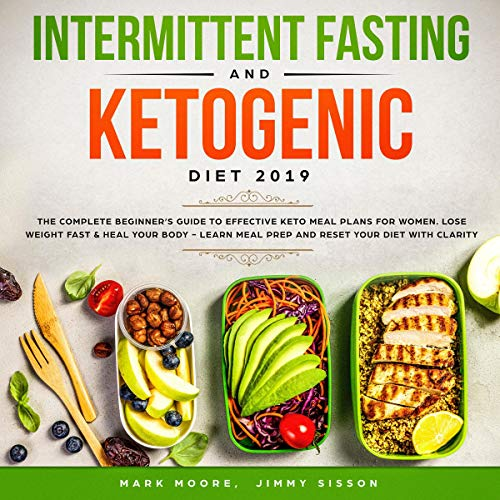 Intermittent Fasting and Ketogenic Diet 2019: The Complete Beginner's Guide to Effective Keto Meal Plans for Women, Lose Weight Fast and Heal Your Body - Learn Meal Prep and Reset Your Diet with Clarity by Mark Moore, Jimmy Sisson