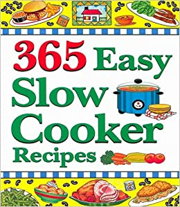 365 Easy Slow Cooker Recipes Simple Delicious Soups Stews To