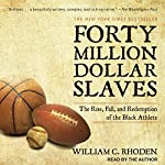 Forty Million Dollar Slaves: The Rise, Fall, and Redemption of the Black Athlete | William C. Rhoden