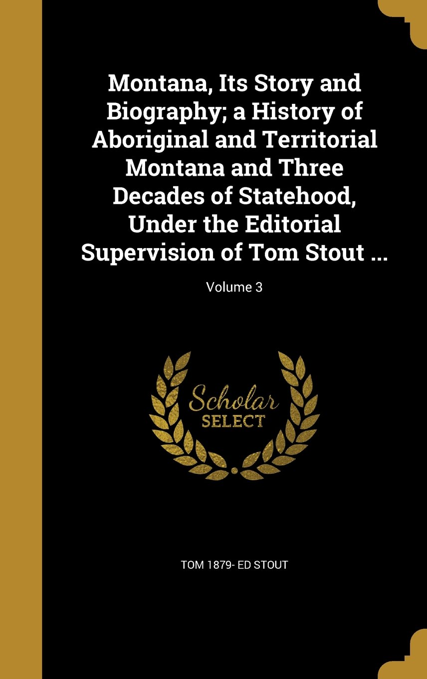 Montana, Its Story and Biography; A History of Aboriginal and Territorial Montana and Three Decades of Statehood, Under the Editorial Supervision of Tom Stout ...; Volume 3 PDF