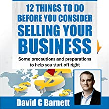 12 Things to Do Before You Consider Selling Your Business: Some Precautions and Preparations to Help You Start Off Right Audiobook by David Barnett Narrated by David C. Barnett